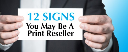 12 Signs You May Be A Print Reseller
